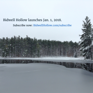 "Photo of an ice-covered lake surrounded by snow and pine trees. Imposed on the photo are the words, ""Bidwell Hollow launches Jan. 1, 2018. Subscribe now: BidwellHollow.com/subscribe."