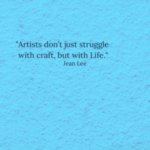 """Jean Lee quote: """"Artists don't just struggle with craft, but with Life."""""""