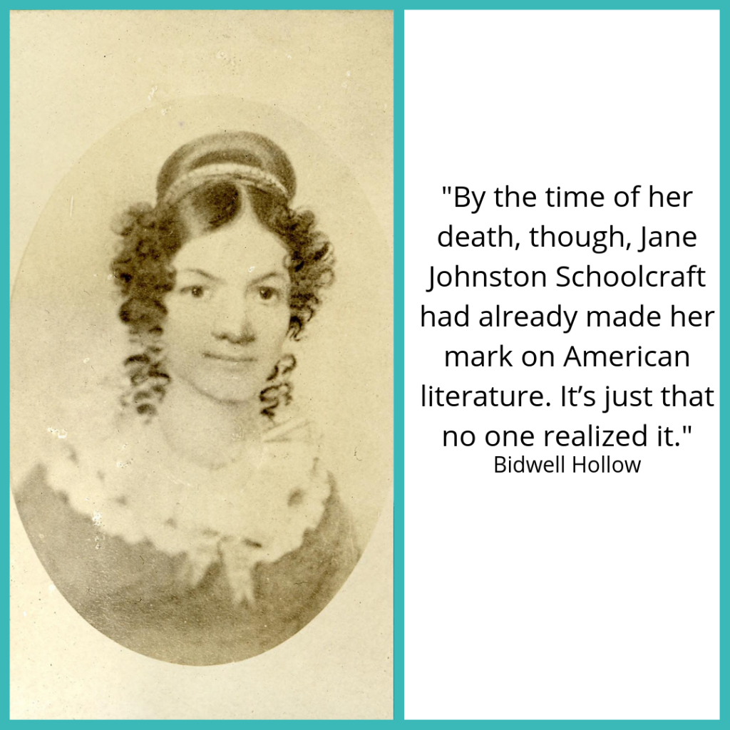 "Jane Johnston Schoolcraft next to this quote from Bidwell Hollow: ""By the time of her death, though, Jane Johnston Schoolcraft had already made her mark on American literature. It's just that no one realized it."""