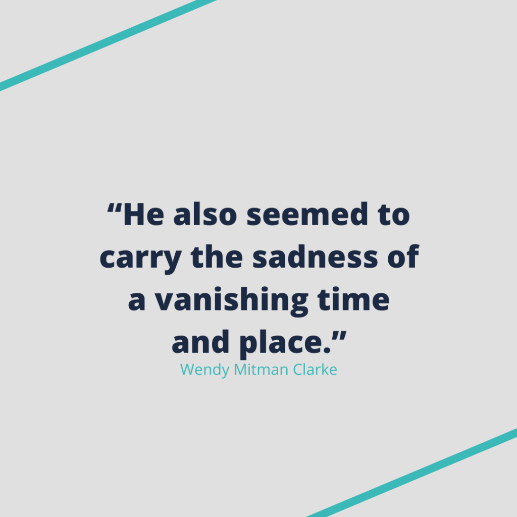 """Quote by Wendy Mitman Clarke: """"He also seemed to carry the sadness of a vanishing time and place."""""""